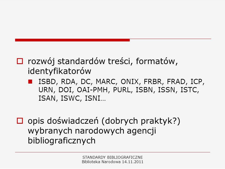 STANDARDY BIBLIOGRAFICZNE Biblioteka Narodowa 14.11.2011 rozwój standardów treści, formatów, identyfikatorów ISBD, RDA, DC, MARC, ONIX, FRBR, FRAD, IC