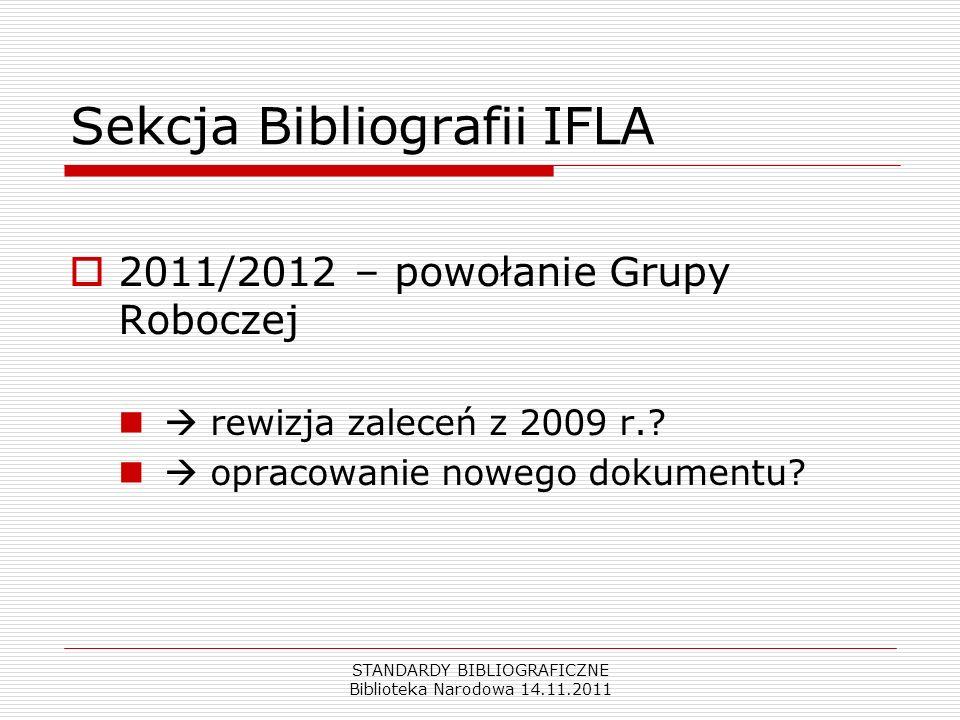 STANDARDY BIBLIOGRAFICZNE Biblioteka Narodowa 14.11.2011 Sekcja Bibliografii IFLA 2011/2012 – powołanie Grupy Roboczej rewizja zaleceń z 2009 r.? opra