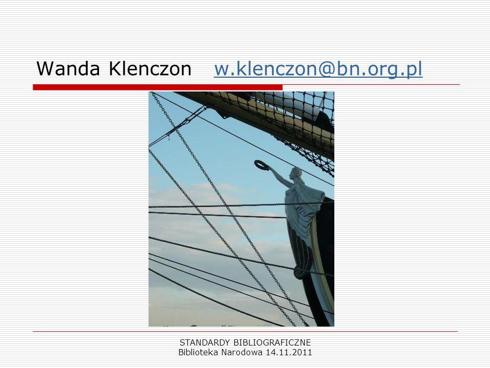 STANDARDY BIBLIOGRAFICZNE Biblioteka Narodowa 14.11.2011 Wanda Klenczon w.klenczon@bn.org.plw.klenczon@bn.org.pl