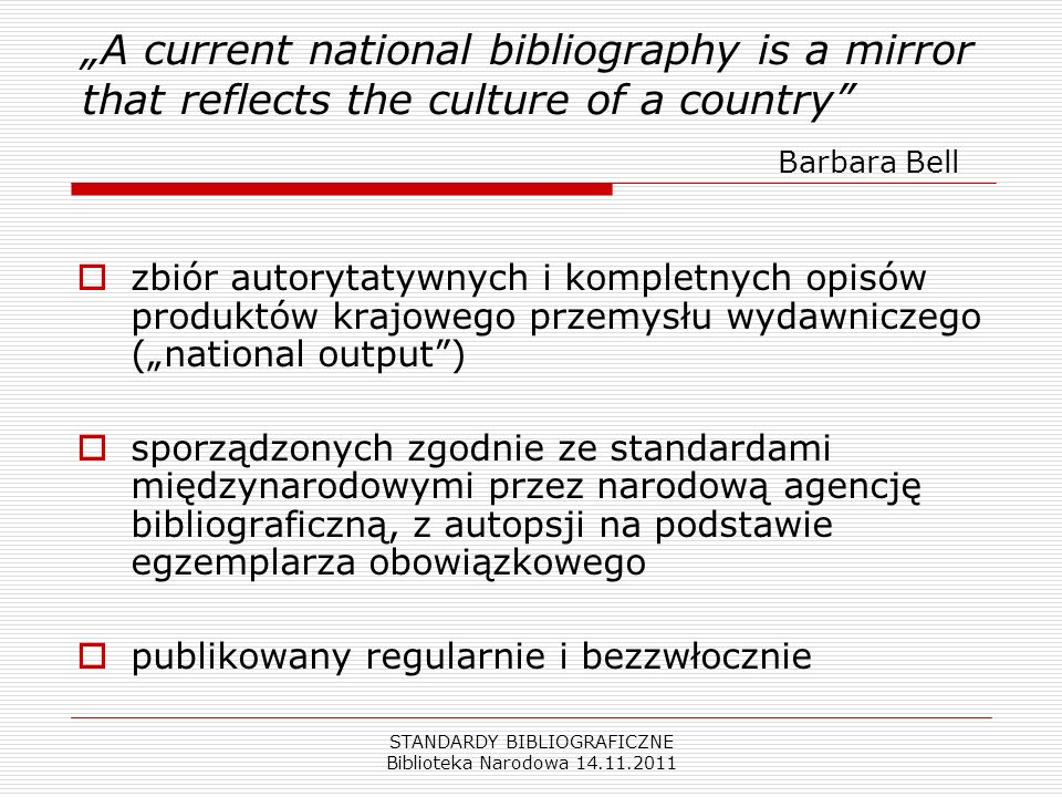 STANDARDY BIBLIOGRAFICZNE Biblioteka Narodowa 14.11.2011 A current national bibliography is a mirror that reflects the culture of a country Barbara Be