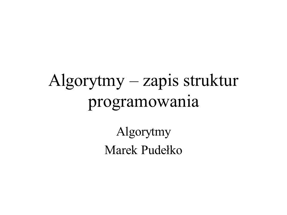 Algorytmy – zapis struktur programowania Algorytmy Marek Pudełko