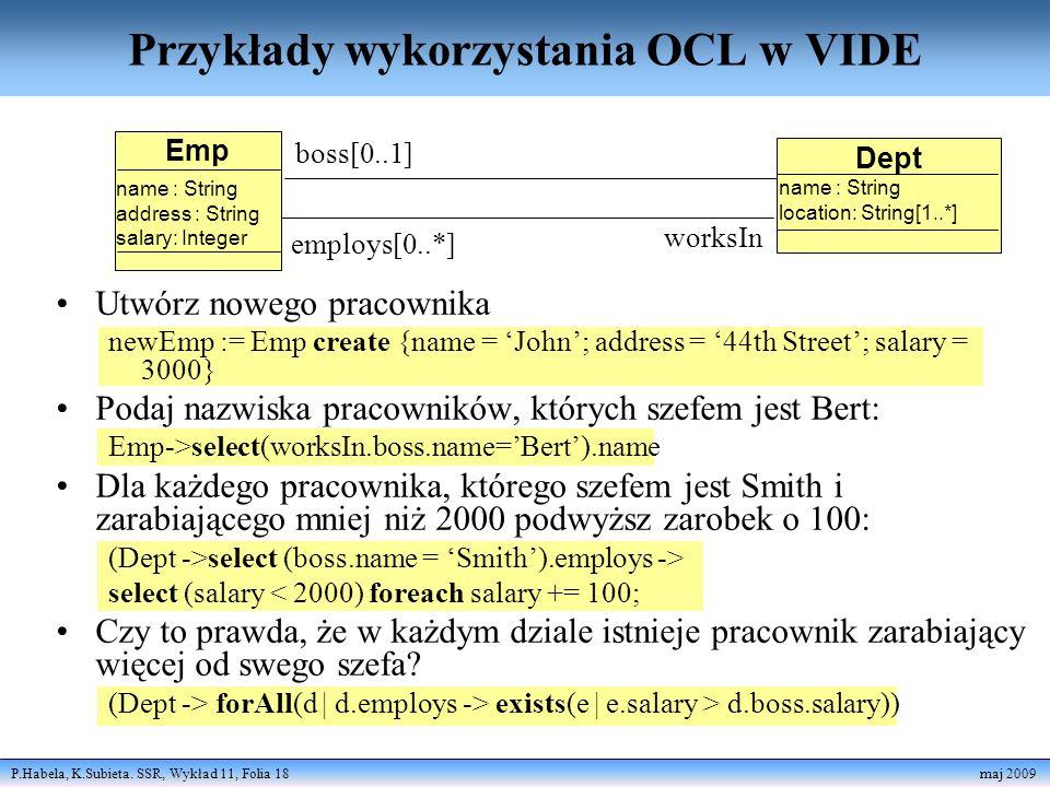 P.Habela, K.Subieta. SSR, Wykład 11, Folia 18 maj 2009 Przykłady wykorzystania OCL w VIDE Utwórz nowego pracownika newEmp := Emp create {name = John;