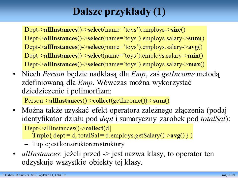 P.Habela, K.Subieta. SSR, Wykład 11, Folia 19 maj 2009 Dalsze przykłady (1) Dept->allInstances()->select(name=toys).employs->size() Dept->allInstances