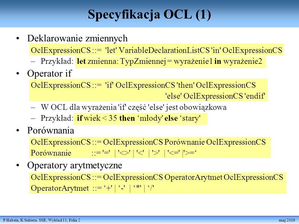 P.Habela, K.Subieta. SSR, Wykład 11, Folia 2 maj 2009 Specyfikacja OCL (1) Deklarowanie zmiennych OclExpressionCS ::= 'let' VariableDeclarationListCS
