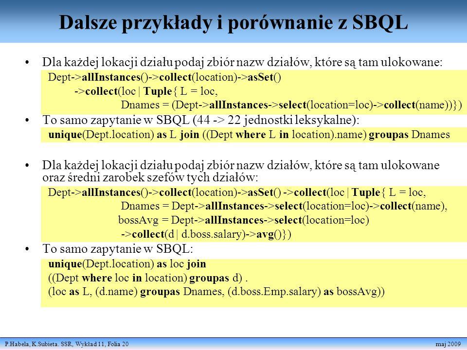 P.Habela, K.Subieta. SSR, Wykład 11, Folia 20 maj 2009 Dalsze przykłady i porównanie z SBQL Dla każdej lokacji działu podaj zbiór nazw działów, które