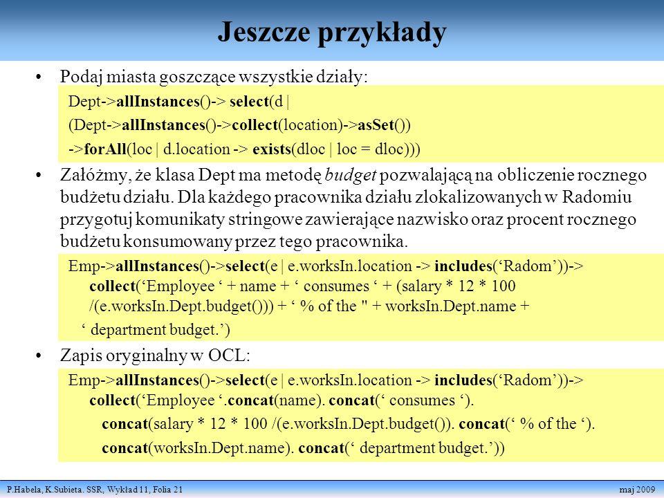 P.Habela, K.Subieta. SSR, Wykład 11, Folia 21 maj 2009 Jeszcze przykłady Podaj miasta goszczące wszystkie działy: Dept->allInstances()-> select(d | (D