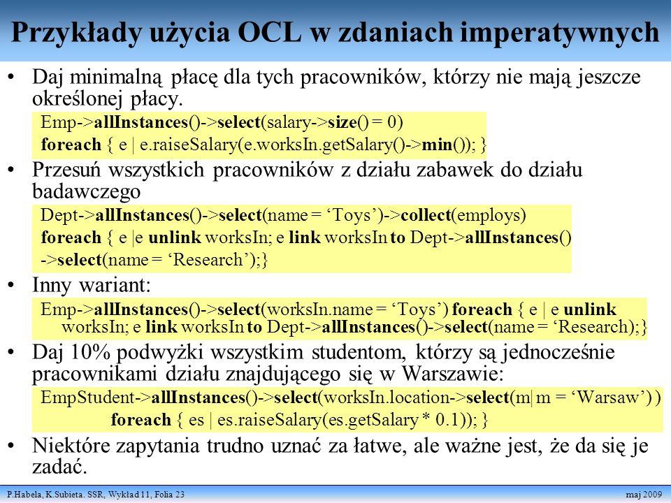 P.Habela, K.Subieta. SSR, Wykład 11, Folia 23 maj 2009 Przykłady użycia OCL w zdaniach imperatywnych Daj minimalną płacę dla tych pracowników, którzy