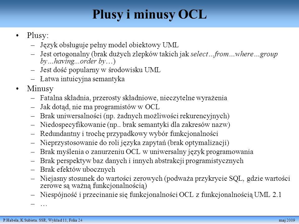 P.Habela, K.Subieta. SSR, Wykład 11, Folia 24 maj 2009 Plusy i minusy OCL Plusy: –Język obsługuje pełny model obiektowy UML –Jest ortogonalny (brak du