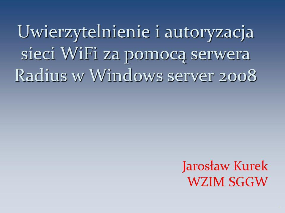 Uwierzytelnienie i autoryzacja sieci WiFi za pomocą serwera Radius w Windows server 2008 Jarosław Kurek WZIM SGGW 1