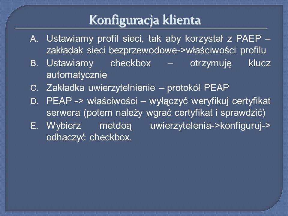 Konfiguracja klienta A. Ustawiamy profil sieci, tak aby korzystał z PAEP – zakładak sieci bezprzewodowe->właściwości profilu B. Ustawiamy checkbox – o
