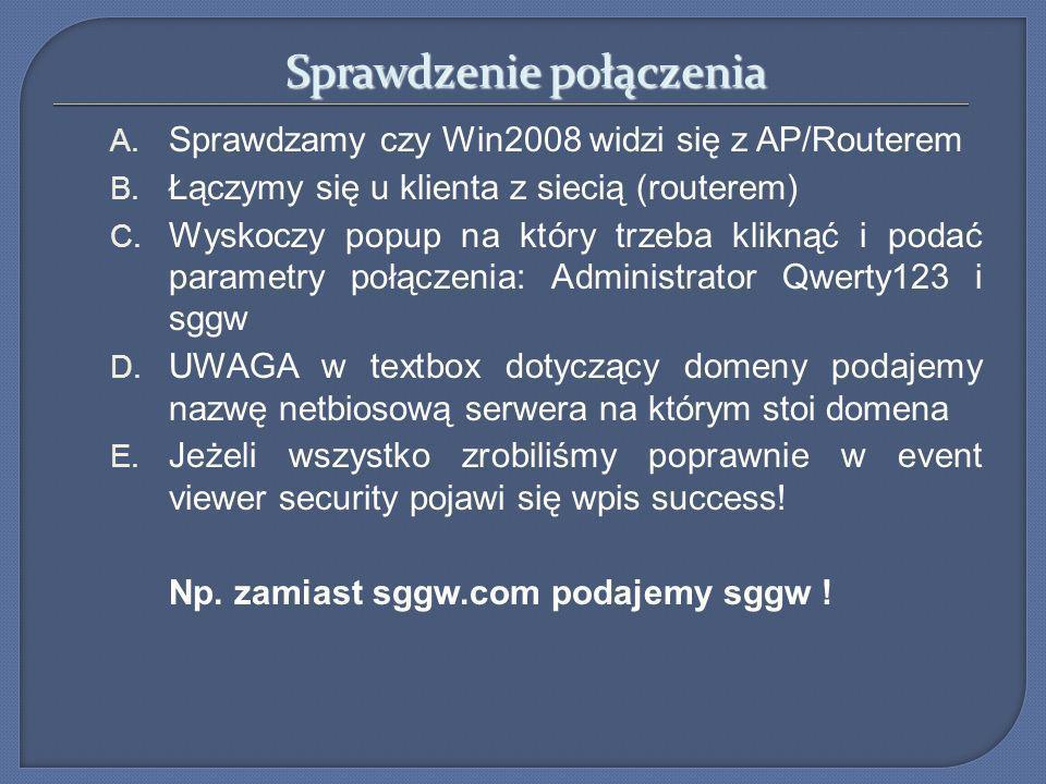 Sprawdzenie połączenia A. Sprawdzamy czy Win2008 widzi się z AP/Routerem B. Łączymy się u klienta z siecią (routerem) C. Wyskoczy popup na który trzeb