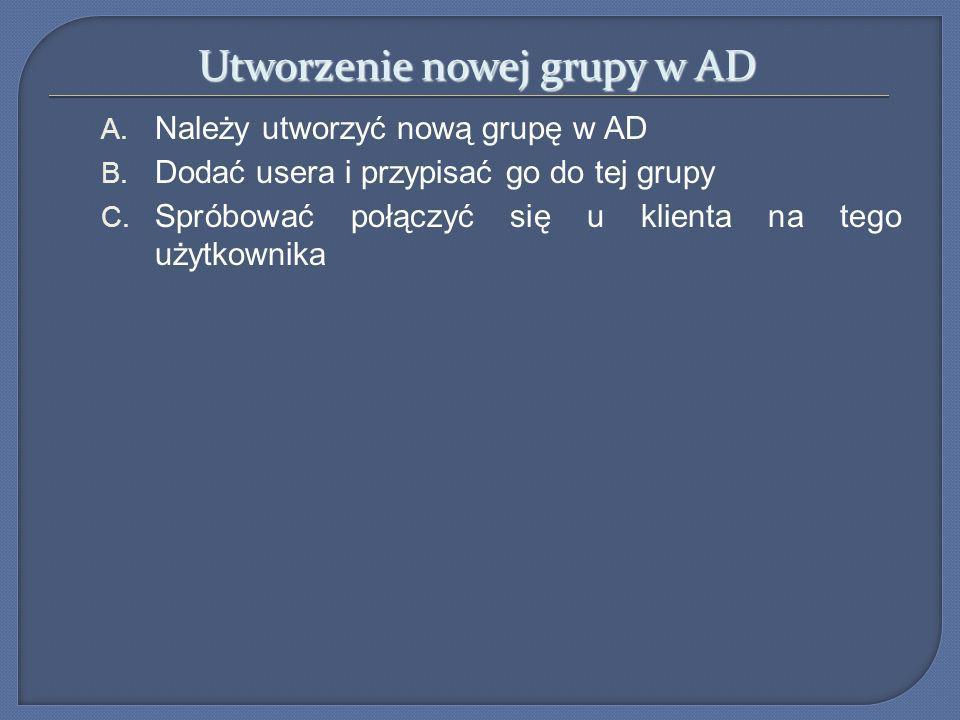 Utworzenie nowej grupy w AD A. Należy utworzyć nową grupę w AD B. Dodać usera i przypisać go do tej grupy C. Spróbować połączyć się u klienta na tego