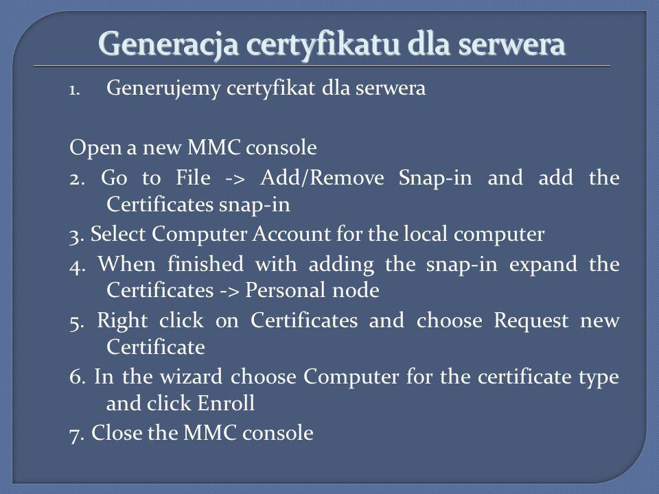 Generacja certyfikatu dla serwera 1. Generujemy certyfikat dla serwera Open a new MMC console 2. Go to File -> Add/Remove Snap-in and add the Certific