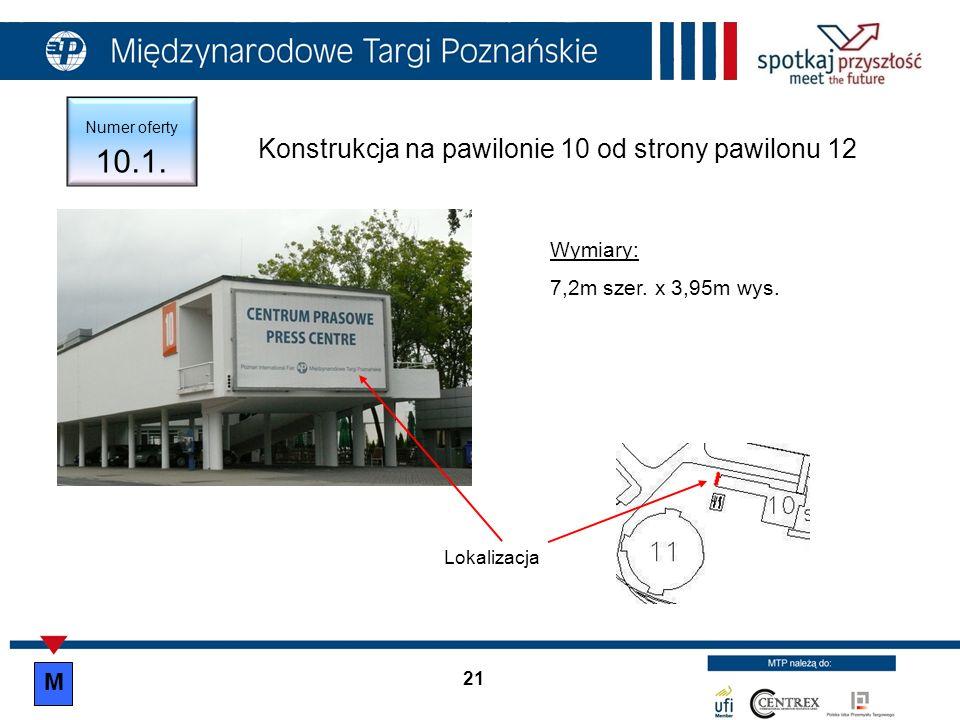 21 Numer oferty 10.1. Lokalizacja Konstrukcja na pawilonie 10 od strony pawilonu 12 Wymiary: 7,2m szer. x 3,95m wys. M