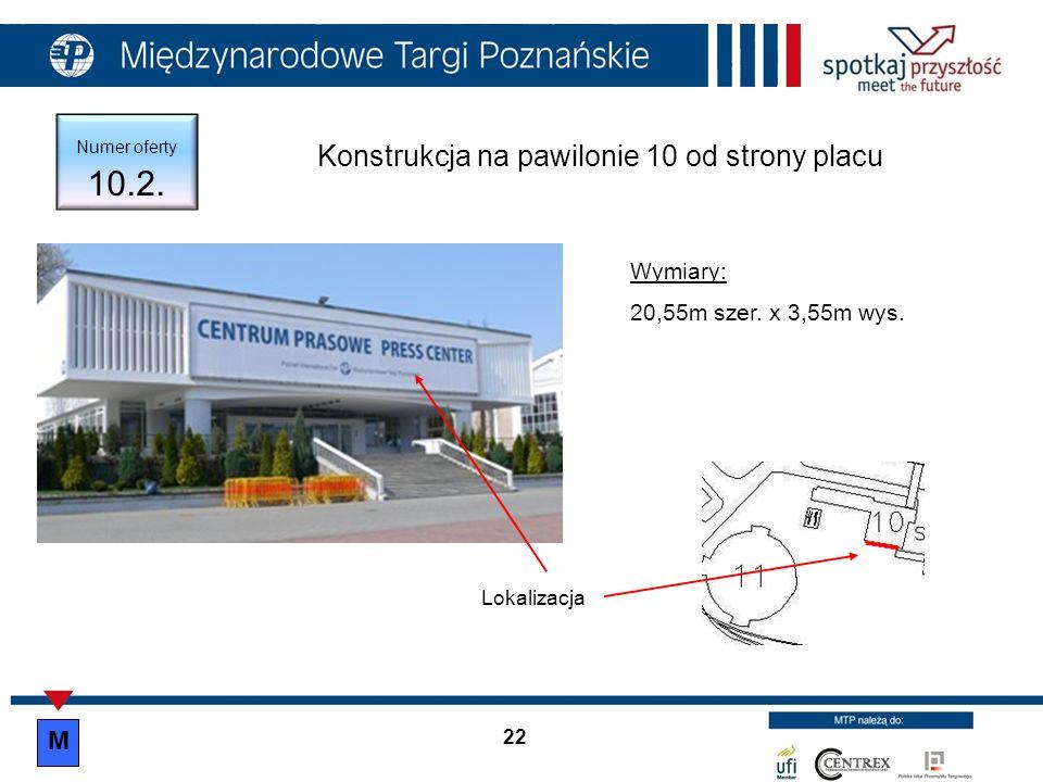 22 Numer oferty 10.2. Konstrukcja na pawilonie 10 od strony placu Wymiary: 20,55m szer. x 3,55m wys. Lokalizacja M
