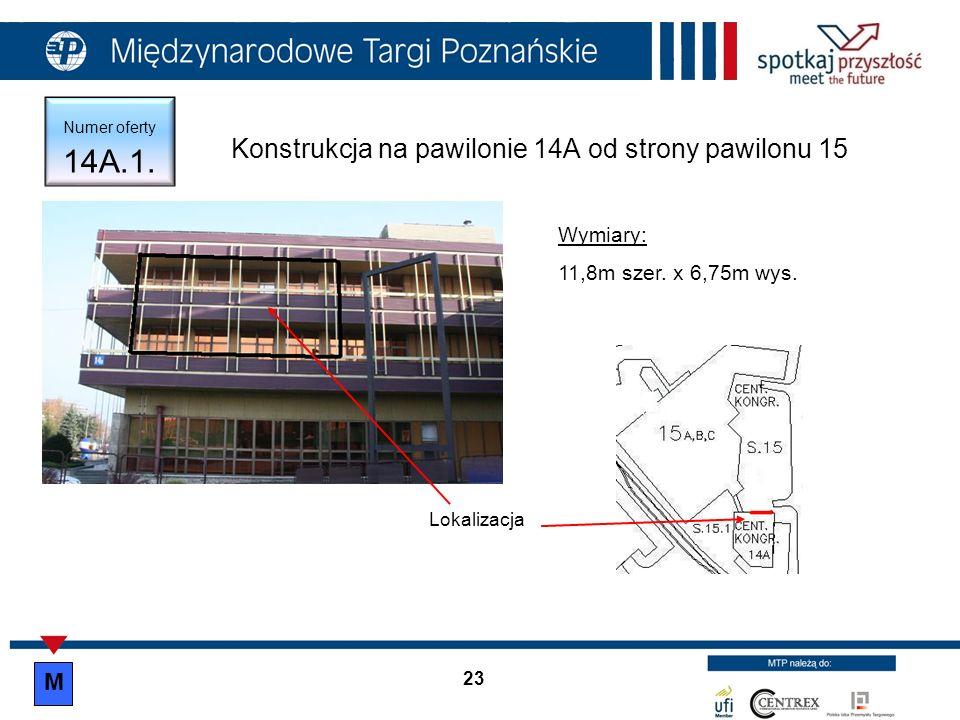23 Numer oferty 14A.1. Konstrukcja na pawilonie 14A od strony pawilonu 15 Lokalizacja Wymiary: 11,8m szer. x 6,75m wys. M