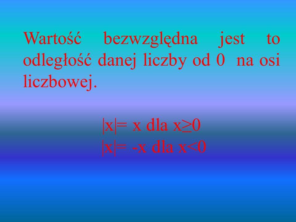 Wartość bezwzględna jest to odległość danej liczby od 0 na osi liczbowej. |x|= x dla x0 |x|= -x dla x<0