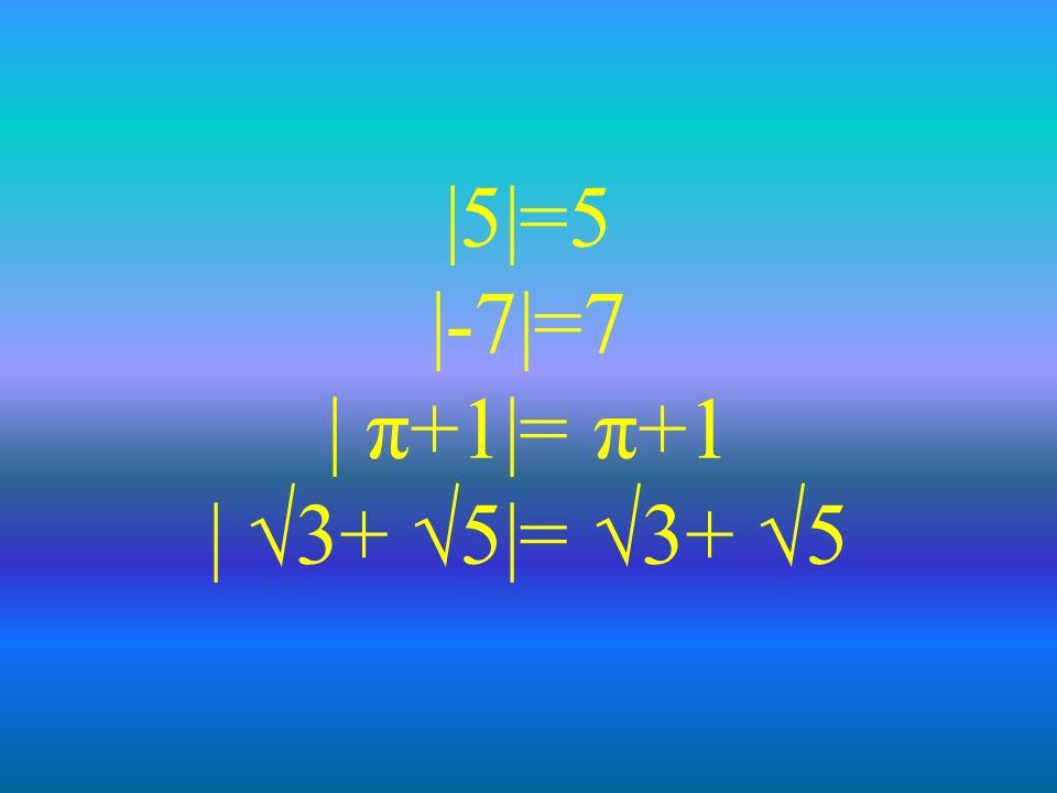 |5|=5 |-7|=7 | π+1|= π+1 | 3+ 5|= 3+ 5