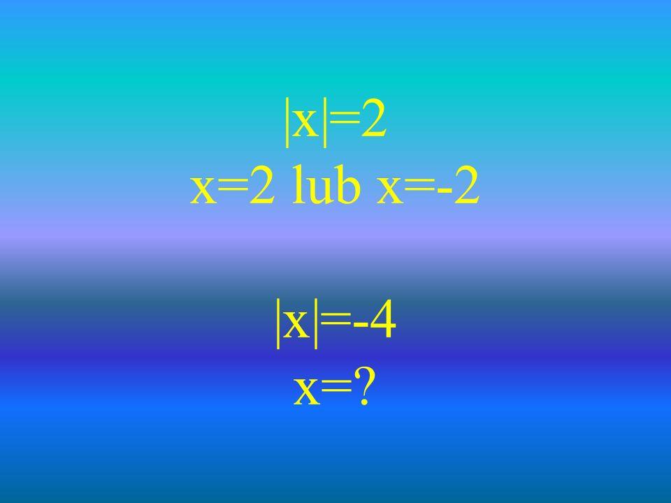 |x|=2 x=2 lub x=-2 |x|=-4 x=?