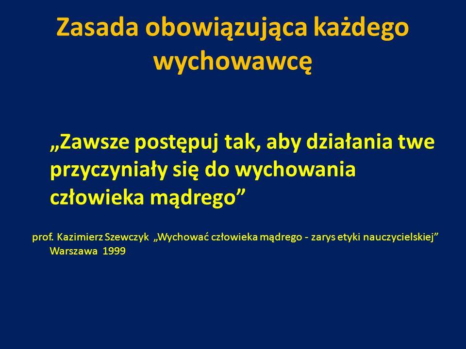 Zasada obowiązująca każdego wychowawcę Zawsze postępuj tak, aby działania twe przyczyniały się do wychowania człowieka mądrego prof. Kazimierz Szewczy