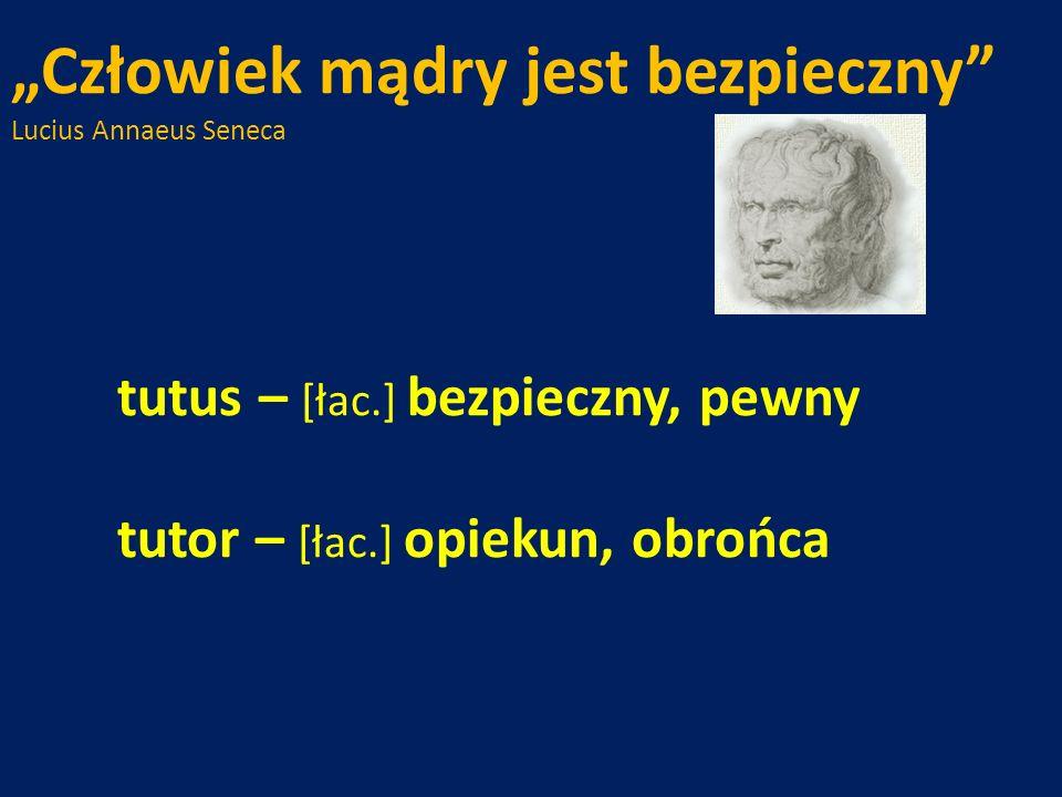 Człowiek mądry jest bezpieczny Lucius Annaeus Seneca tutus – [łac.] bezpieczny, pewny tutor – [łac.] opiekun, obrońca