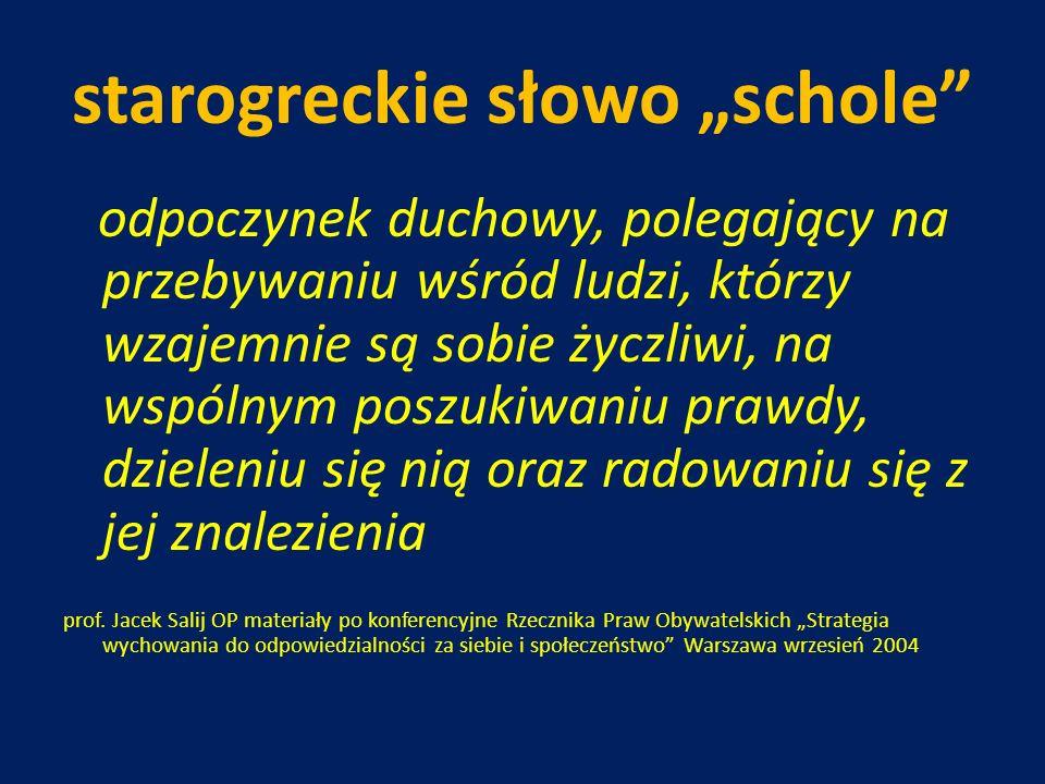 starogreckie słowo schole odpoczynek duchowy, polegający na przebywaniu wśród ludzi, którzy wzajemnie są sobie życzliwi, na wspólnym poszukiwaniu praw