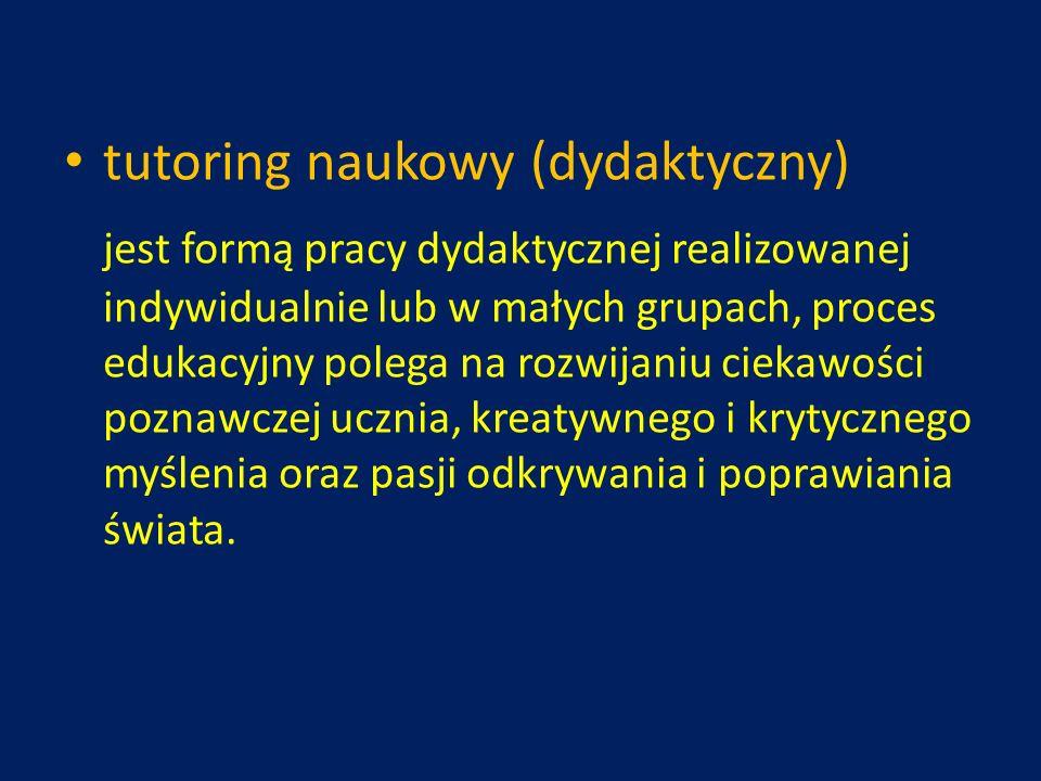 tutoring naukowy (dydaktyczny) jest formą pracy dydaktycznej realizowanej indywidualnie lub w małych grupach, proces edukacyjny polega na rozwijaniu c