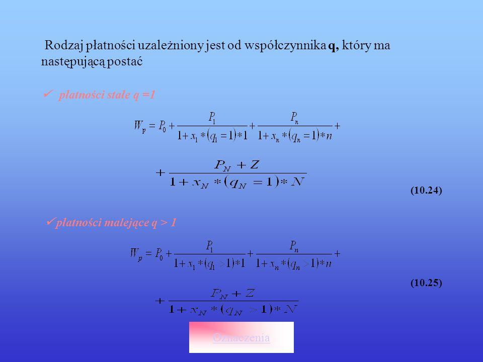 Rodzaj płatności uzależniony jest od współczynnika q, który ma następującą postać płatności stałe q =1 (10.24) płatności malejące q > 1 (10.25) Oznacz