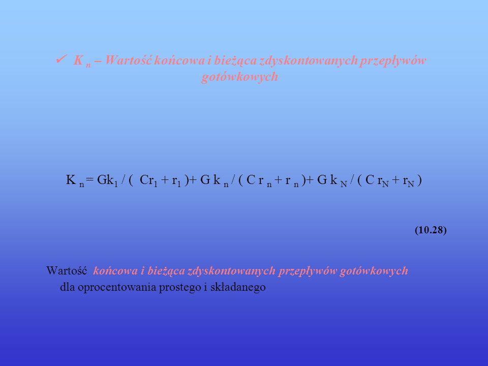 K n – Wartość końcowa i bieżąca zdyskontowanych przepływów gotówkowych K n = Gk 1 / ( Cr 1 + r 1 )+ G k n / ( C r n + r n )+ G k N / ( C r N + r N ) (