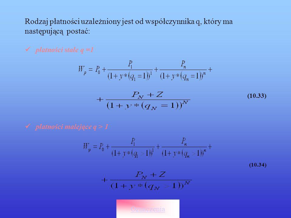 Rodzaj płatności uzależniony jest od współczynnika q, który ma następującą postać: płatności stałe q =1 (10.33) płatności malejące q > 1 (10.34) Oznac