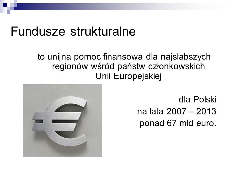 Fundusze strukturalne to unijna pomoc finansowa dla najsłabszych regionów wśród państw członkowskich Unii Europejskiej dla Polski na lata 2007 – 2013 ponad 67 mld euro.