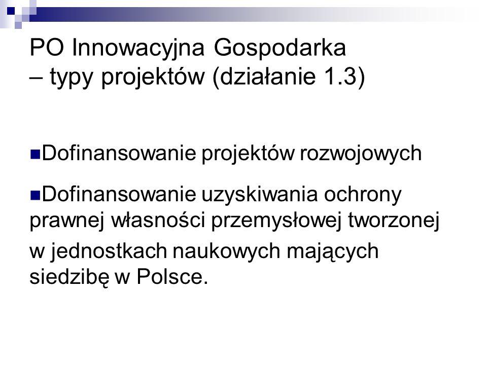 PO Innowacyjna Gospodarka – typy projektów (działanie 1.3) Dofinansowanie projektów rozwojowych Dofinansowanie uzyskiwania ochrony prawnej własności przemysłowej tworzonej w jednostkach naukowych mających siedzibę w Polsce.