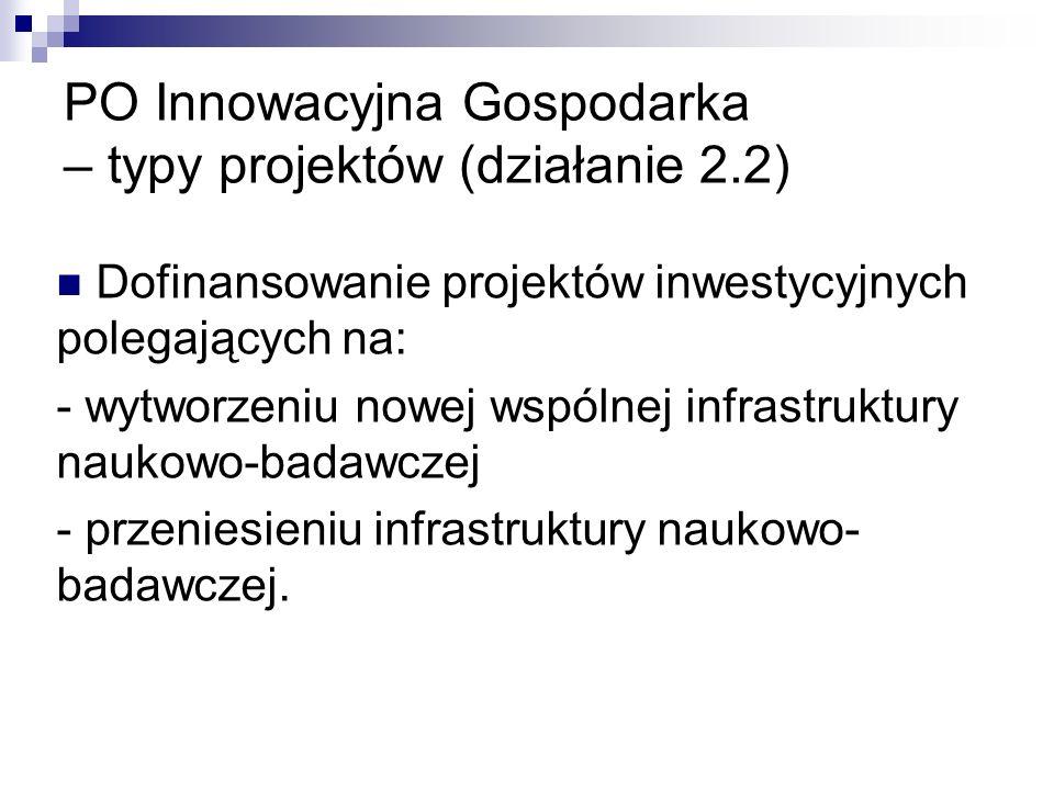 PO Innowacyjna Gospodarka – typy projektów (działanie 2.2) Dofinansowanie projektów inwestycyjnych polegających na: - wytworzeniu nowej wspólnej infrastruktury naukowo-badawczej - przeniesieniu infrastruktury naukowo- badawczej.