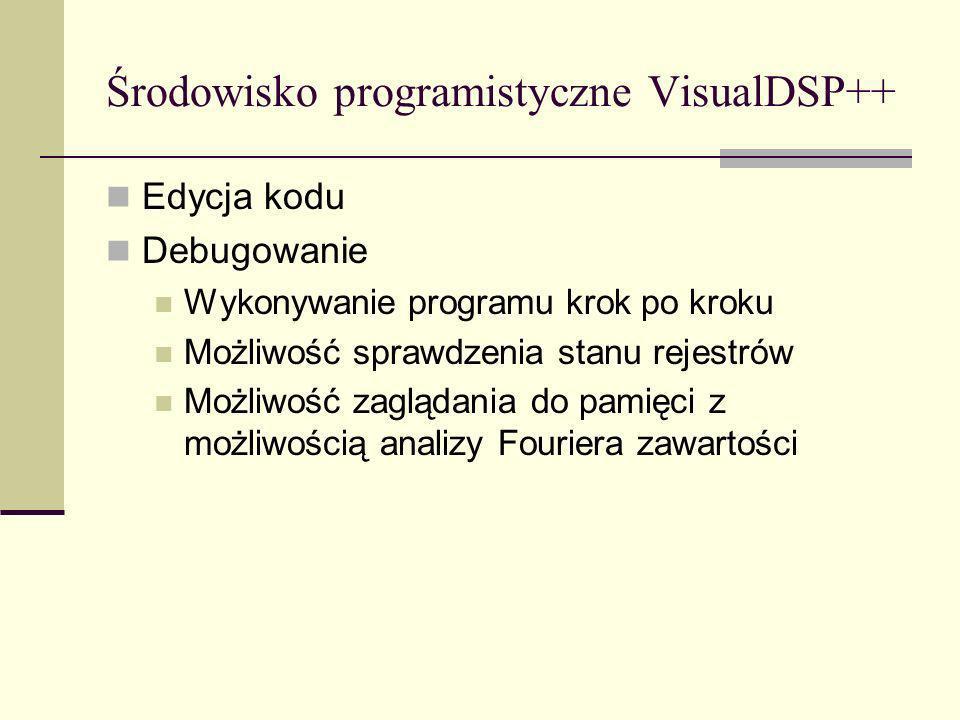 Środowisko programistyczne VisualDSP++ Edycja kodu Debugowanie Wykonywanie programu krok po kroku Możliwość sprawdzenia stanu rejestrów Możliwość zagl
