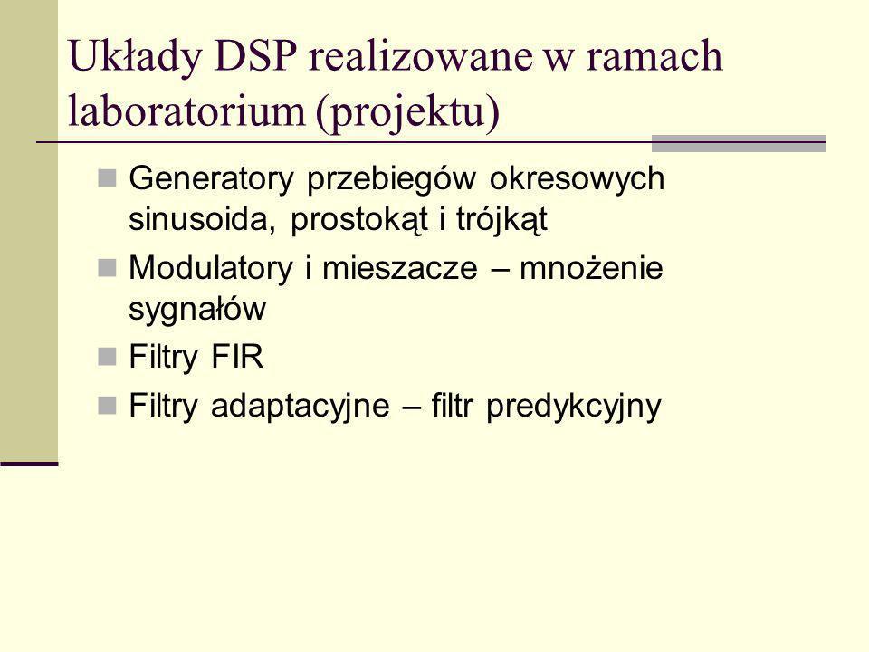 Układy DSP realizowane w ramach laboratorium (projektu) Generatory przebiegów okresowych sinusoida, prostokąt i trójkąt Modulatory i mieszacze – mnoże