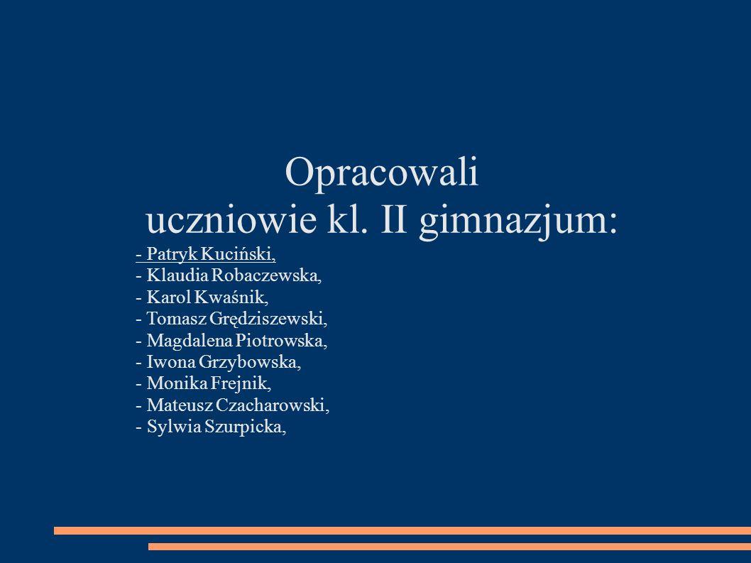 Opracowali uczniowie kl. II gimnazjum: - Patryk Kuciński, - Klaudia Robaczewska, - Karol Kwaśnik, - Tomasz Grędziszewski, - Magdalena Piotrowska, - Iw