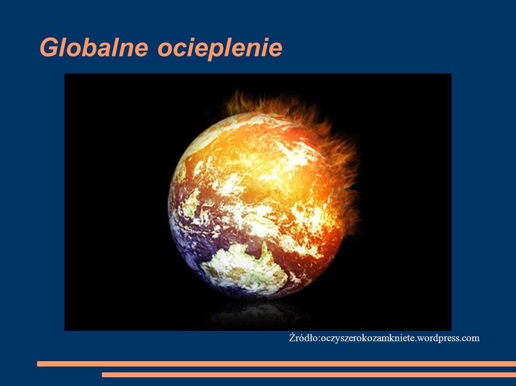 Globalne ocieplenie Źródło:oczyszerokozamkniete.wordpress.com