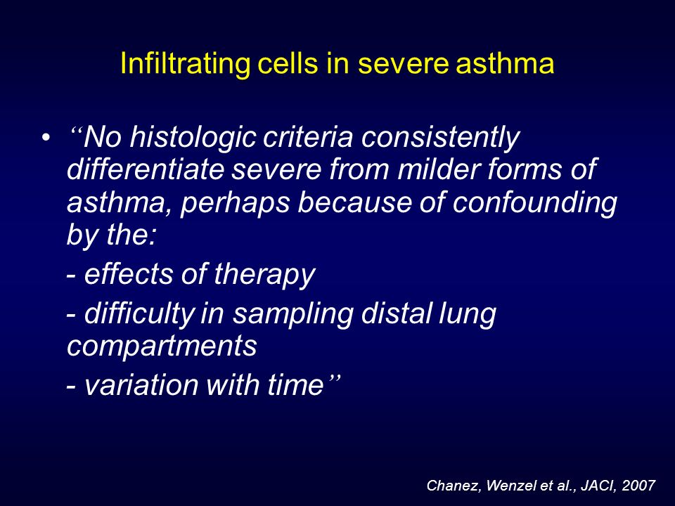 Infiltrating cells in severe asthma No histologic criteria consistently differentiate severe from milder forms of asthma, perhaps because of confoundi