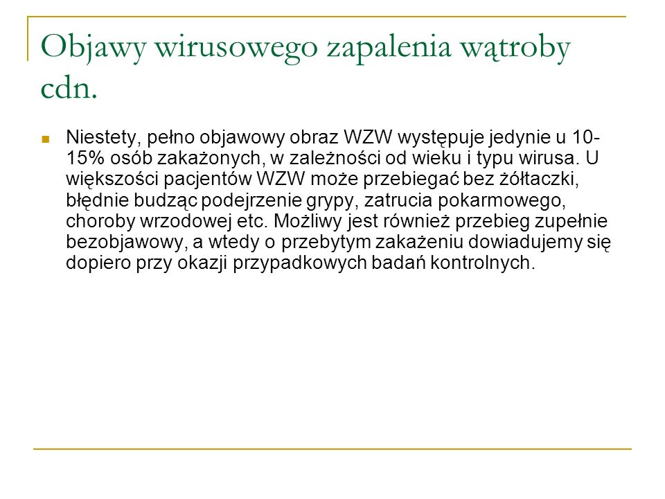 Sytuacja epidemiologiczna zakażenia wirusem typu C w Polsce liczba osób zakażonych wirusem zapalenia wątroby typu C w Polsce wynosi około 700 000 (dane szacunkowe) badania prowadzone przez 7 ostatnich lat pozwoliły na rozpoznanie zakażenia wirusem typu C u 15 000 osób liczba zakażeń wirusem typu C rocznie wynosi około 2 500 osób - u większości osób zakażenie wykrywa się przypadkowo