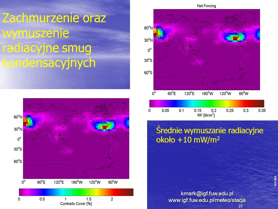 Zachmurzenie oraz wymuszenie radiacyjne smug kondensacyjnych 19.07.2005 27 Średnie wymuszanie radiacyjne około +10 mW/m 2 kmark@igf.fuw.edu.pl www.igf