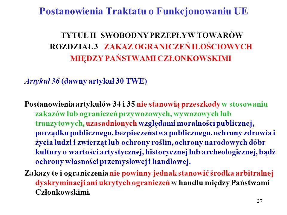 Postanowienia Traktatu o Funkcjonowaniu UE TYTUŁ II SWOBODNY PRZEPŁYW TOWARÓW ROZDZIAŁ 3 ZAKAZ OGRANICZEŃ ILOŚCIOWYCH MIĘDZY PAŃSTWAMI CZŁONKOWSKIMI Artykuł 36 (dawny artykuł 30 TWE) Postanowienia artykułów 34 i 35 nie stanowią przeszkody w stosowaniu zakazów lub ograniczeń przywozowych, wywozowych lub tranzytowych, uzasadnionych względami moralności publicznej, porządku publicznego, bezpieczeństwa publicznego, ochrony zdrowia i życia ludzi i zwierząt lub ochrony roślin, ochrony narodowych dóbr kultury o wartości artystycznej, historycznej lub archeologicznej, bądź ochrony własności przemysłowej i handlowej.