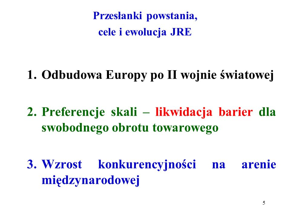 Przesłanki powstania, cele i ewolucja JRE 1.Odbudowa Europy po II wojnie światowej 2.Preferencje skali – likwidacja barier dla swobodnego obrotu towarowego 3.Wzrost konkurencyjności na arenie międzynarodowej 5