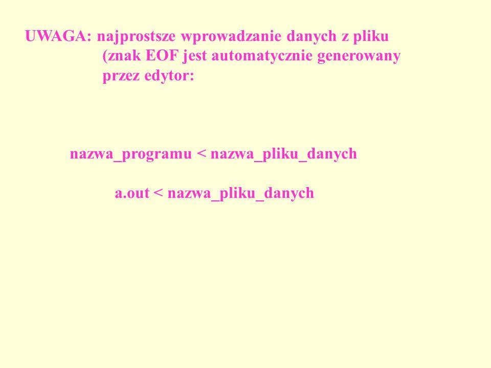 UWAGA: najprostsze wprowadzanie danych z pliku (znak EOF jest automatycznie generowany przez edytor: nazwa_programu < nazwa_pliku_danych a.out < nazwa