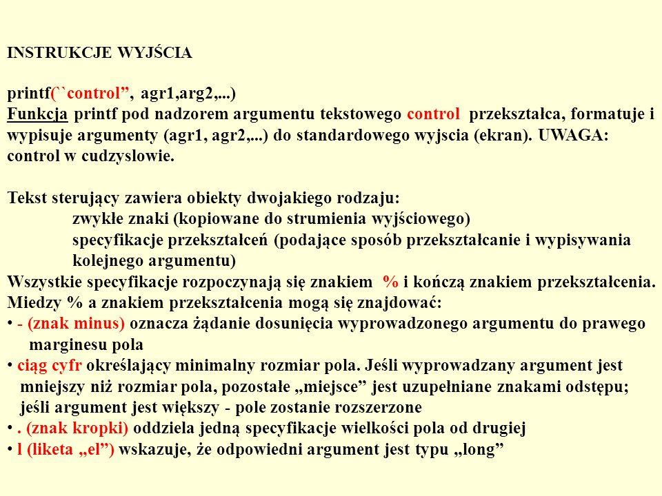 INSTRUKCJE WYJŚCIA printf(``control, agr1,arg2,...) Funkcja printf pod nadzorem argumentu tekstowego control przekształca, formatuje i wypisuje argume