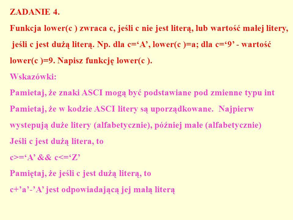 ZADANIE 4. Funkcja lower(c ) zwraca c, jeśli c nie jest literą, lub wartość małej litery, jeśli c jest dużą literą. Np. dla c=A, lower(c )=a; dla c=9