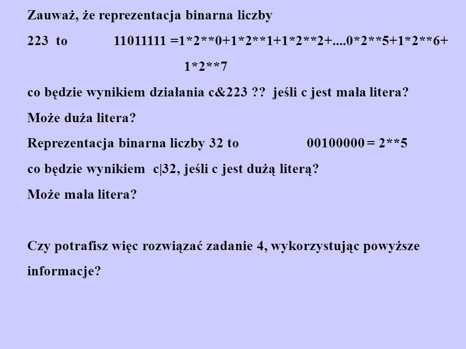 Zauważ, że reprezentacja binarna liczby 223 to 11011111 =1*2**0+1*2**1+1*2**2+....0*2**5+1*2**6+ 1*2**7 co będzie wynikiem działania c&223 ?? jeśli c