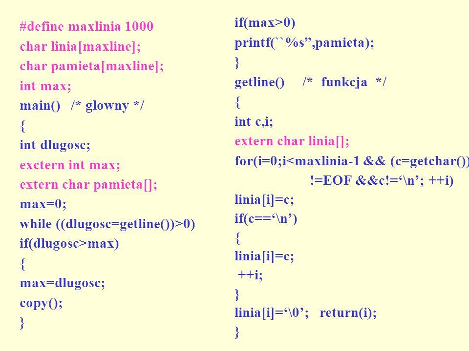 #define maxlinia 1000 char linia[maxline]; char pamieta[maxline]; int max; main() /* glowny */ { int dlugosc; exctern int max; extern char pamieta[];