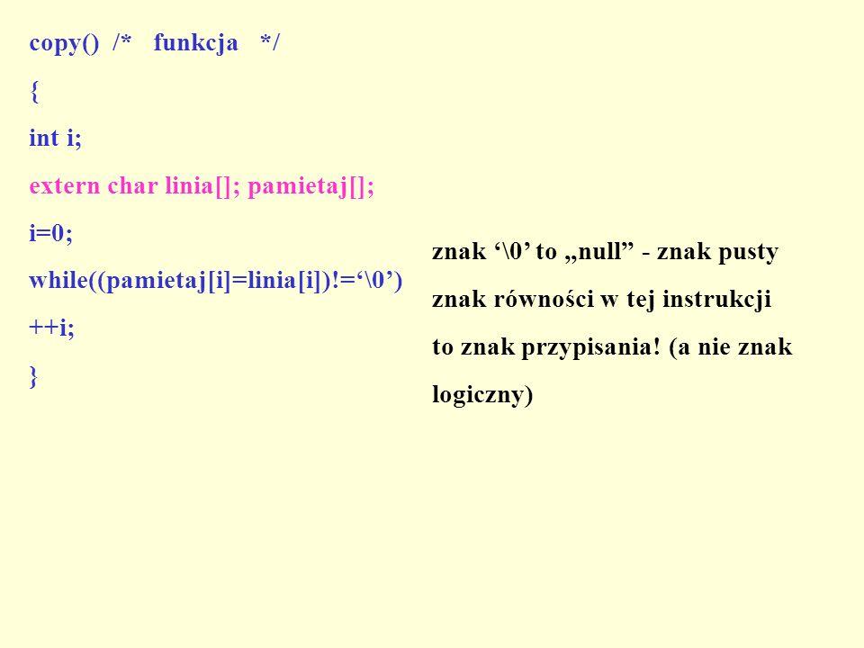 copy() /* funkcja */ { int i; extern char linia[]; pamietaj[]; i=0; while((pamietaj[i]=linia[i])!=\0) ++i; } znak \0 to null - znak pusty znak równośc
