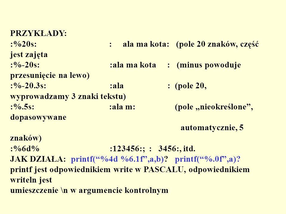 PRZYKŁADY: :%20s: : ala ma kota: (pole 20 znaków, część jest zajęta :%-20s: :ala ma kota : (minus powoduje przesunięcie na lewo) :%-20.3s: :ala : (pol