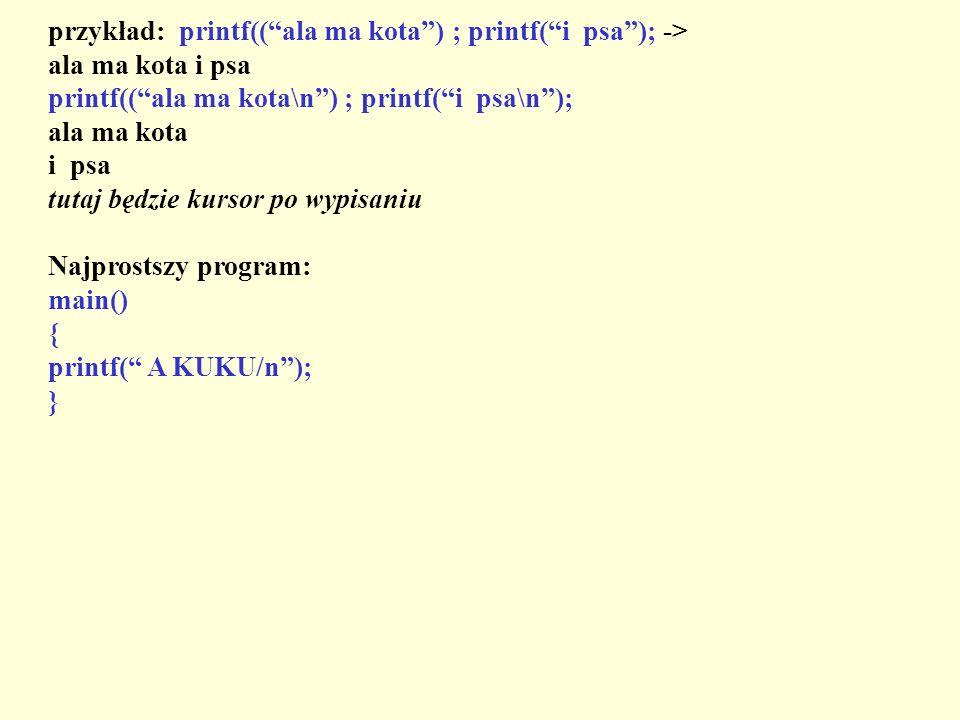przykład: printf((ala ma kota) ; printf(i psa); -> ala ma kota i psa printf((ala ma kota\n) ; printf(i psa\n); ala ma kota i psa tutaj będzie kursor p